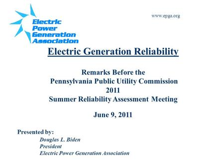 www.epga.org Electric Generation Reliability Remarks Before the Pennsylvania Public Utility Commission 2011 Summer Reliability Assessment Meeting June.