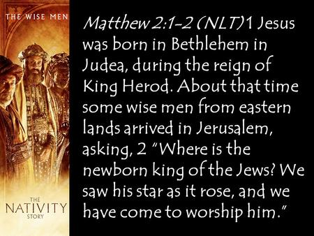 Matthew 2:1-2 (NLT) 1 Jesus was born in Bethlehem in Judea, during the reign of King Herod. About that time some wise men from eastern lands arrived in.