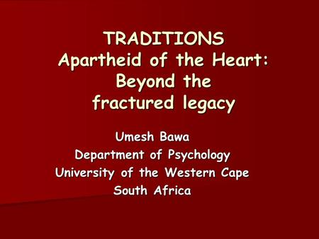 TRADITIONS Apartheid of the Heart: Beyond the fractured legacy TRADITIONS Apartheid of the Heart: Beyond the fractured legacy Umesh Bawa Department of.