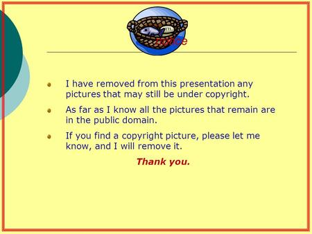 Notice I have removed from this presentation any pictures that may still be under copyright. As far as I know all the pictures that remain are in the public.