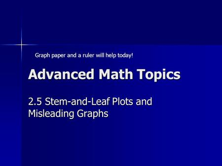 Advanced Math Topics 2.5 Stem-and-Leaf Plots and Misleading Graphs Graph paper and a ruler will help today!