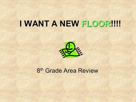 I WANT A NEW FLOOR!!!! 8 th Grade Area Review. TASK lime green Imagine the flooring in your bedroom is lime green and you HATE it. You need to convince.