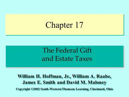 Chapter 17 The Federal Gift and Estate Taxes Copyright ©2002 South-Western/Thomson Learning, Cincinnati, Ohio William H. Hoffman, Jr., William A. Raabe,