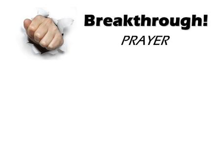 Breakthrough! PRAYER Breakthrough!. Breakthrough! Some Prayer Insights: