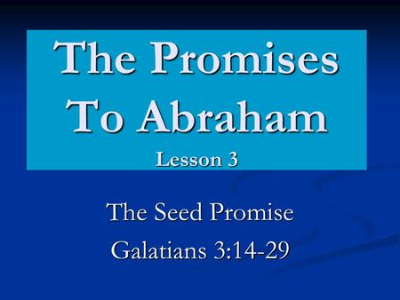 The Promises To Abraham Lesson 3 The Seed Promise Galatians 3:14-29.
