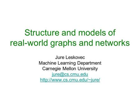 Structure and models of real-world graphs and networks Jure Leskovec Machine Learning Department Carnegie Mellon University