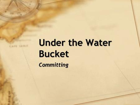Under the Water Bucket Committing. Review God wants to give good gifts to his children How I handle my relationships with the people in my life determines.