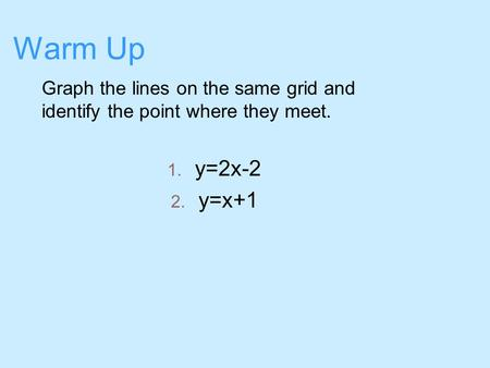 Warm Up Graph the lines on the same grid and identify the point where they meet. 1. y=2x-2 2. y=x+1.