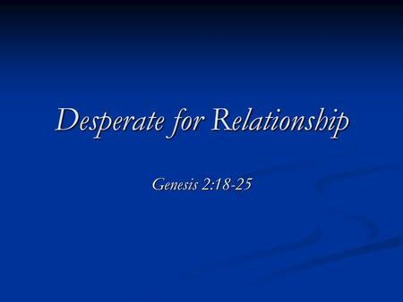 "Desperate for Relationship Genesis 2:18-25. ""It is harder to lead a family than to rule a nation."" - Chinese Proverb ""It is harder to lead a family than."