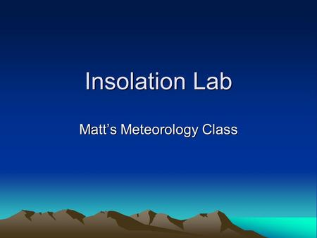 Insolation Lab Matt's Meteorology Class. Claim With this lab you will observe how Solar Insolation affects our planet. Definiton of Insolation: the rate.