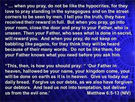 """ … when you pray, do not be like the hypocrites, for they love to pray standing in the synagogues and on the street corners to be seen by men. I tell."