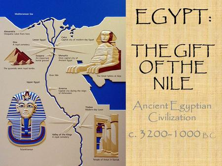 EGYPT: THE GIFT OF THE NILE Ancient Egyptian Civilization c. 3200-1000 B.C.