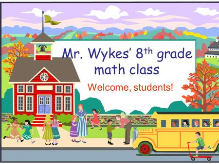 Mr. Wykes' 8 th grade math class Welcome, students!