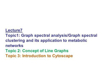 Lecture7 Topic1: Graph spectral analysis/Graph spectral clustering and its application to metabolic networks Topic 2: Concept of Line Graphs Topic 3: Introduction.