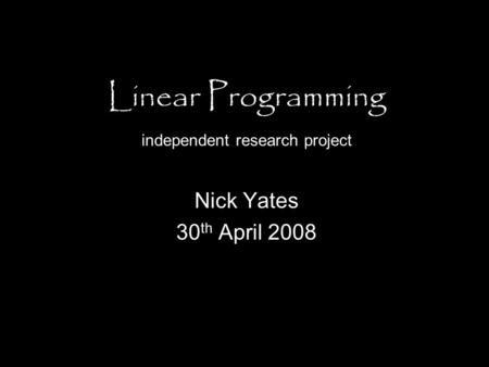 Linear Programming independent research project Nick Yates 30 th April 2008.