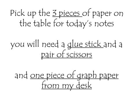 Pick up the 3 pieces of paper on the table for today's notes you will need a glue stick and a pair of scissors and one piece of graph paper from my desk.
