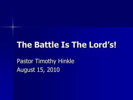 The Battle Is The Lord's! Pastor Timothy Hinkle August 15, 2010.