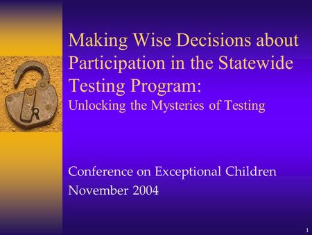 1 Making Wise Decisions about Participation in the Statewide Testing Program: Unlocking the Mysteries of Testing Conference on Exceptional Children November.