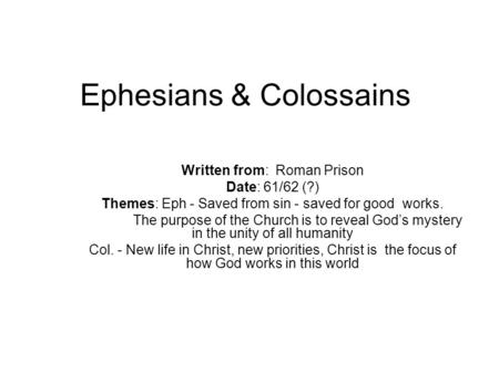 Ephesians & Colossains Written from: Roman Prison Date: 61/62 (?) Themes: Eph - Saved from sin - saved for good works. The purpose of the Church is to.