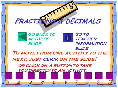 GO BACK TO ACTIVITY SLIDE GO TO TEACHER INFORMATION SLIDE To move from one activity to the next, just click on the slide! FRACTIONS & DECIMALS OR CLICK.
