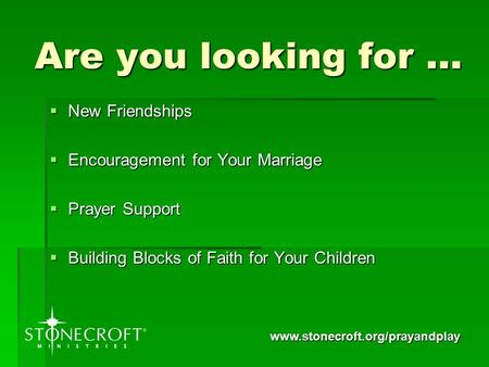 Www.stonecroft.org/prayandplay Are you looking for …  New Friendships  Encouragement for Your Marriage  Prayer Support  Building Blocks of Faith for.