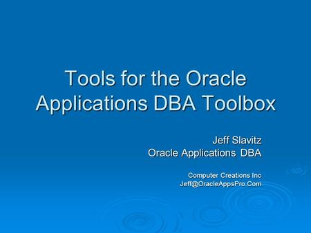 Tools for the Oracle Applications DBA Toolbox Jeff Slavitz Oracle Applications DBA Computer Creations Inc
