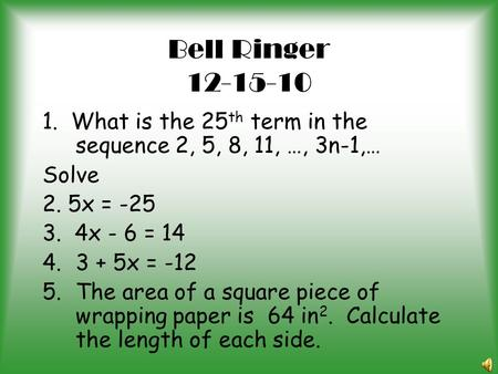 Bell Ringer 12-15-10 1. What is the 25th term in the sequence 2, 5, 8, 11, …, 3n-1,… Solve 2. 5x = -25 3. 4x - 6 = 14 3 + 5x = -12 The area of a square.