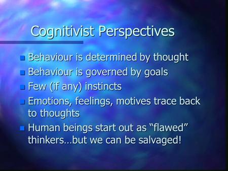 Cognitivist Perspectives n Behaviour is determined by thought n Behaviour is governed by goals n Few (if any) instincts n Emotions, feelings, motives trace.