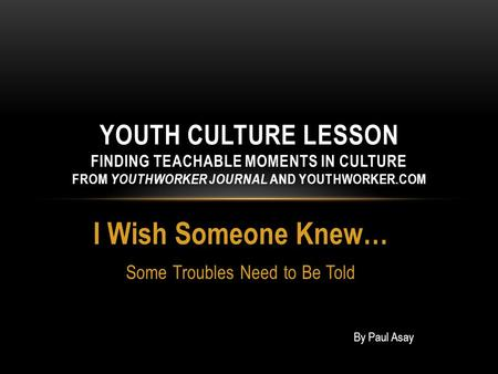 I Wish Someone Knew… Some Troubles Need to Be Told YOUTH CULTURE LESSON FINDING TEACHABLE MOMENTS IN CULTURE FROM YOUTHWORKER JOURNAL AND YOUTHWORKER.COM.