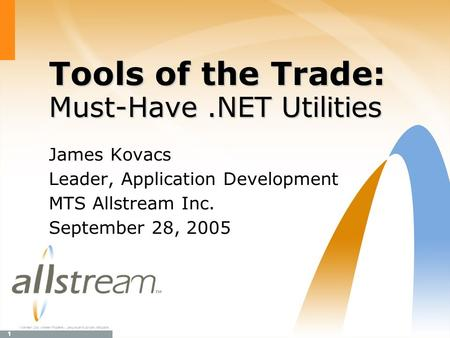 1 TM Allstream Corp. Allstream Proprietary. Use pursuant to company instructions. Tools of the Trade: Must-Have.NET Utilities James Kovacs Leader, Application.