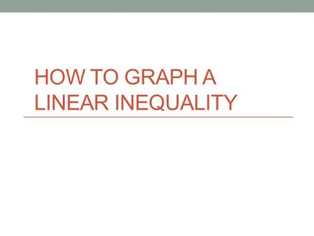 HOW TO GRAPH A LINEAR INEQUALITY. Part 1 Preparing To Graph.