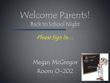 Welcome Parents! Back to School Night Please Sign In… Megan McGregor Room O-202.