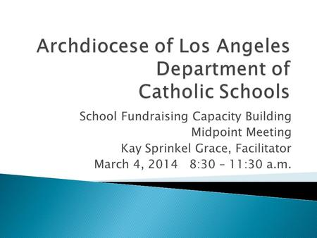 School Fundraising Capacity Building Midpoint Meeting Kay Sprinkel Grace, Facilitator March 4, 20148:30 – 11:30 a.m.