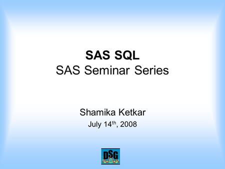 SAS SQL SAS Seminar Series Shamika Ketkar July 14 th, 2008.
