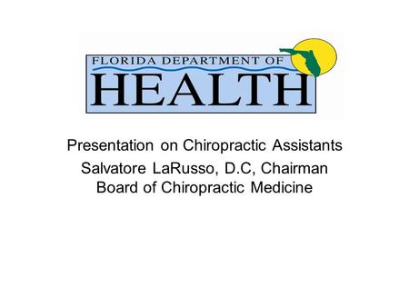 Presentation on Chiropractic Assistants Salvatore LaRusso, D.C, Chairman Board of Chiropractic Medicine.