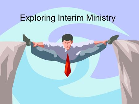 Exploring Interim Ministry. The Basics Preaching Teaching Counseling Visitation/Pastoral Care Worship Leading Administration.