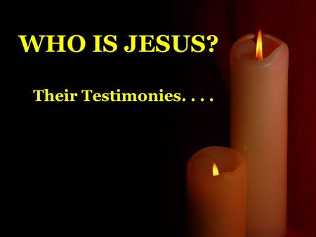 WHO IS JESUS? Their Testimonies..... 2 Peter 1:16 We did not follow cleverly invented stories when we told you about the power and coming of our Lord.