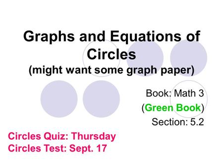 Graphs and Equations of Circles (might want some graph paper) Book: Math 3 (Green Book) Section: 5.2 Circles Quiz: Thursday Circles Test: Sept. 17.