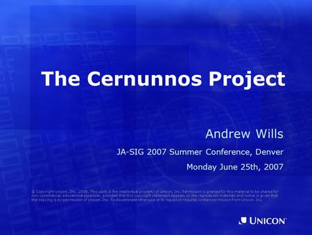 The Cernunnos Project Andrew Wills JA-SIG 2007 Summer Conference, Denver Monday June 25th, 2007 © Copyright Unicon, Inc., 2006. This work is the intellectual.