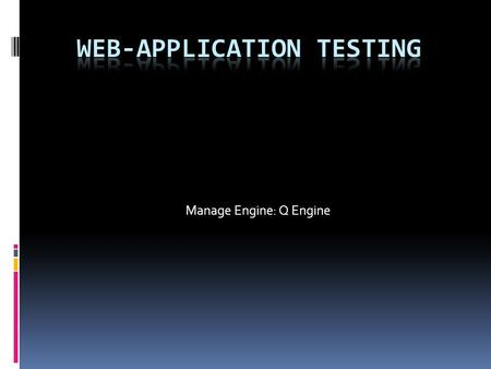 Manage Engine: Q Engine. What is it?  Tool developed by Manage Engine that allows one to test web applications using a variety of different tests to.