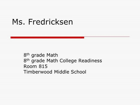 Ms. Fredricksen 8 th grade Math 8 th grade Math College Readiness Room 815 Timberwood Middle School.