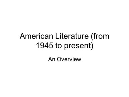 American Literature (from 1945 to present) An Overview.