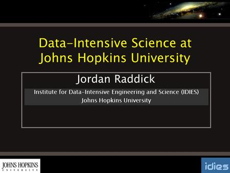 Data-Intensive Science at Johns Hopkins University Institute for Data-Intensive Engineering and Science (IDIES) Johns Hopkins University Jordan Raddick.