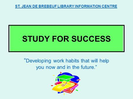 "STUDY FOR SUCCESS "" Developing work habits that will help you now and in the future."" ST. JEAN DE BREBEUF LIBRARY INFORMATION CENTRE."