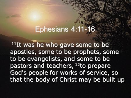 Ephesians 4:11-16 11 It was he who gave some to be apostles, some to be prophets, some to be evangelists, and some to be pastors and teachers, 12 to prepare.