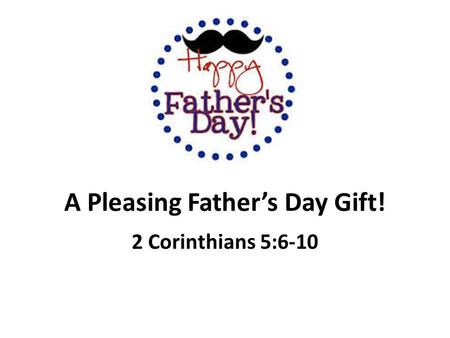 A Pleasing Father's Day Gift! 2 Corinthians 5:6-10.