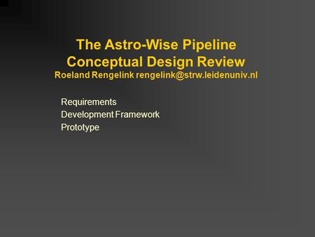 The Astro-Wise Pipeline Conceptual Design Review Roeland Rengelink Requirements Development Framework Prototype.