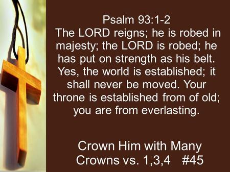 Psalm 93:1-2 The LORD reigns; he is robed in majesty; the LORD is robed; he has put on strength as his belt. Yes, the world is established; it shall never.
