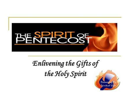 Enlivening the Gifts of the Holy Spirit. Discovering your spiritual gifts The Gift of the Holy Spirit given to each baptized Christian needs to be: discovered…