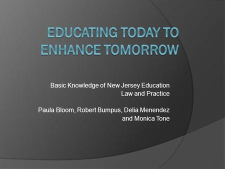 Basic Knowledge of New Jersey Education Law and Practice Paula Bloom, Robert Bumpus, Delia Menendez and Monica Tone.